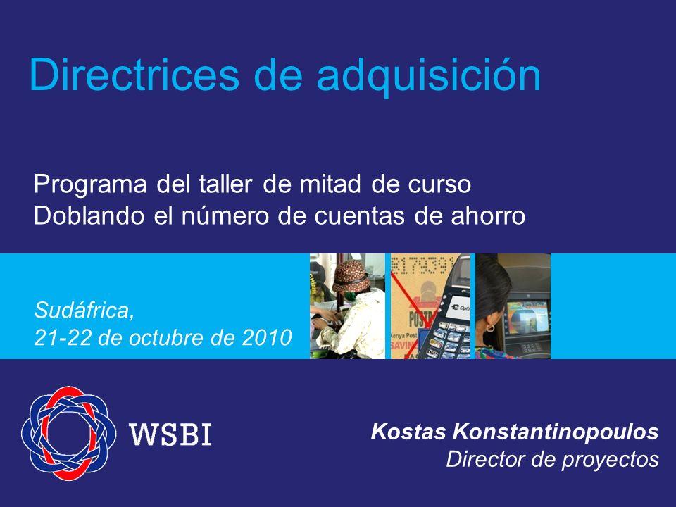Programa del taller de mitad de curso Doblando el número de cuentas de ahorro Sudáfrica, 21-22 de octubre de 2010 Directrices de adquisición Kostas Konstantinopoulos Director de proyectos