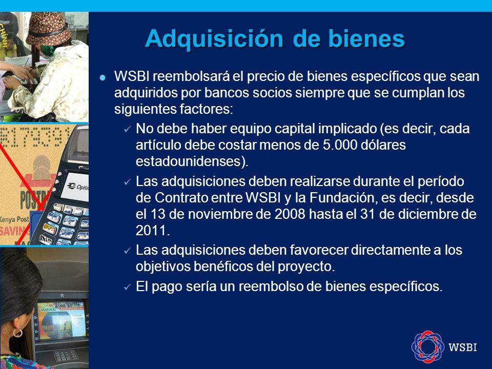 Adquisición de bienes WSBI reembolsará el precio de bienes específicos que sean adquiridos por bancos socios siempre que se cumplan los siguientes factores: No debe haber equipo capital implicado (es decir, cada artículo debe costar menos de 5.000 dólares estadounidenses).