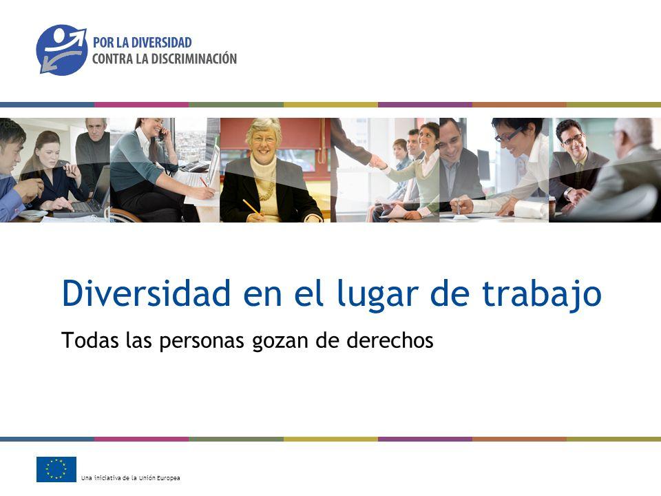 Una iniciativa de la Unión Europea Diversidad en el lugar de trabajo Todas las personas gozan de derechos