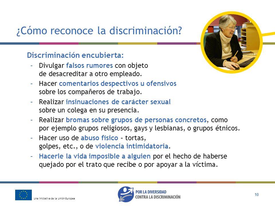 Una iniciativa de la Unión Europea 10 ¿Cómo reconoce la discriminación? Discriminación encubierta: –Divulgar falsos rumores con objeto de desacreditar