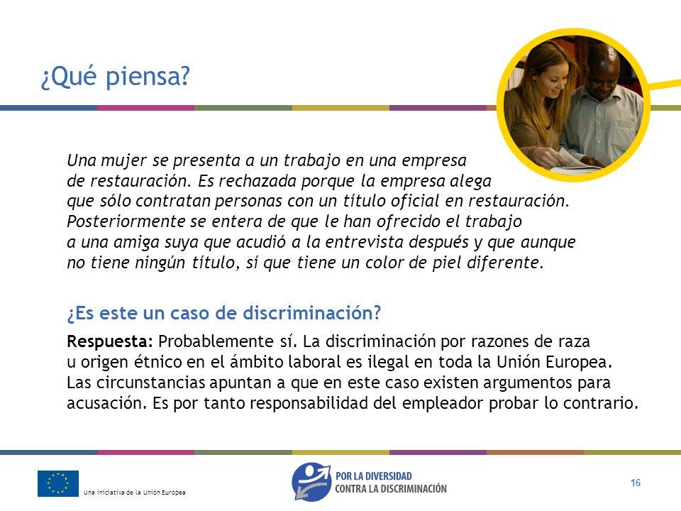 Una iniciativa de la Unión Europea 16 ¿Qué piensa? Una mujer se presenta a un trabajo en una empresa de restauración. Es rechazada porque la empresa a