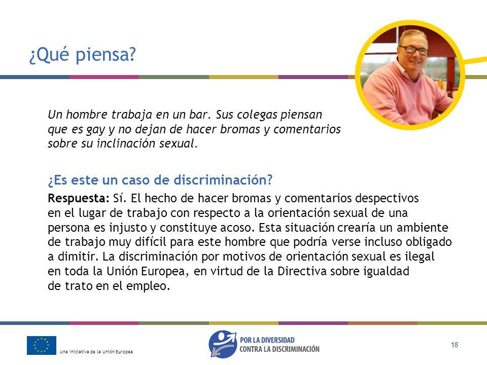 Una iniciativa de la Unión Europea 18 ¿Qué piensa? Un hombre trabaja en un bar. Sus colegas piensan que es gay y no dejan de hacer bromas y comentario