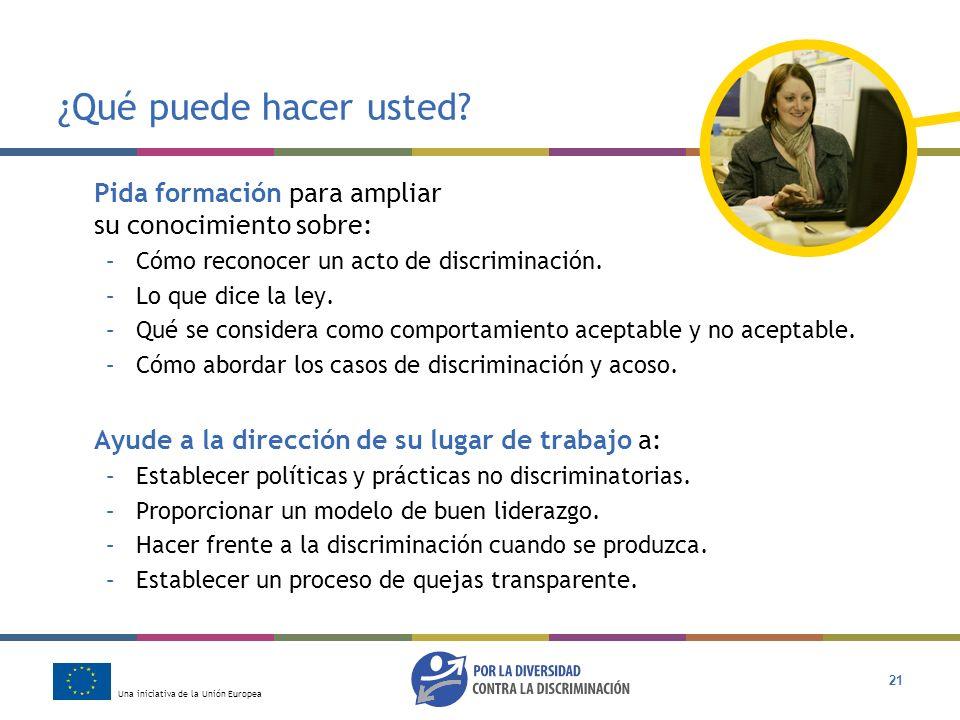 Una iniciativa de la Unión Europea 21 ¿Qué puede hacer usted? Pida formación para ampliar su conocimiento sobre: –Cómo reconocer un acto de discrimina