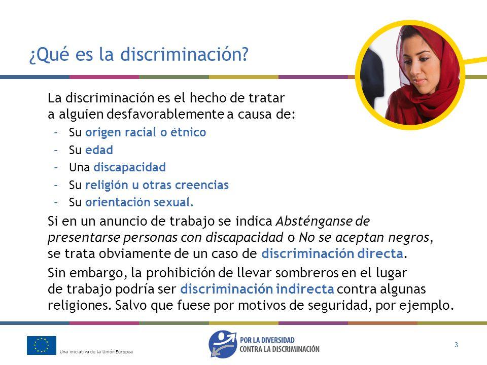 Una iniciativa de la Unión Europea 3 ¿Qué es la discriminación? La discriminación es el hecho de tratar a alguien desfavorablemente a causa de: –Su or