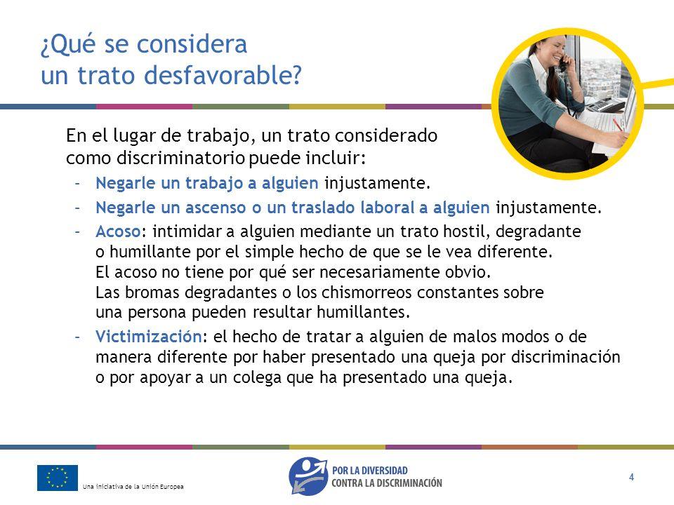 Una iniciativa de la Unión Europea 4 ¿Qué se considera un trato desfavorable? En el lugar de trabajo, un trato considerado como discriminatorio puede