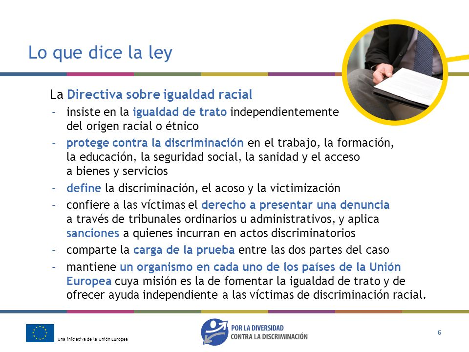 Una iniciativa de la Unión Europea 6 Lo que dice la ley La Directiva sobre igualdad racial –insiste en la igualdad de trato independientemente del ori