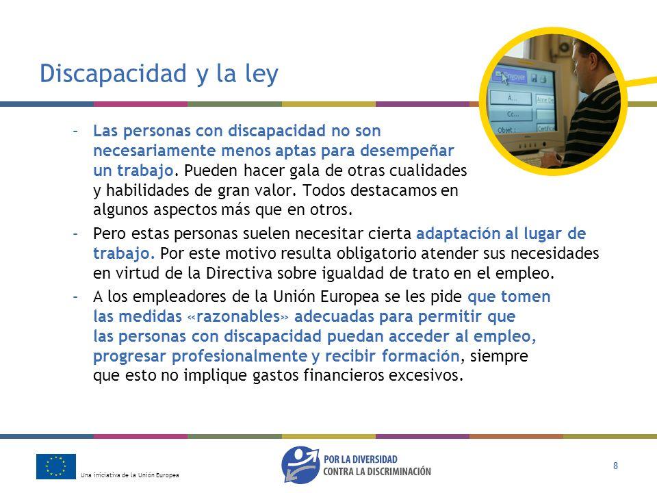 Una iniciativa de la Unión Europea 8 Discapacidad y la ley –Las personas con discapacidad no son necesariamente menos aptas para desempeñar un trabajo