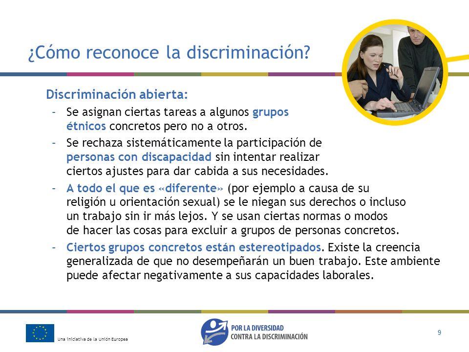 Una iniciativa de la Unión Europea 9 ¿Cómo reconoce la discriminación? Discriminación abierta: –Se asignan ciertas tareas a algunos grupos étnicos con