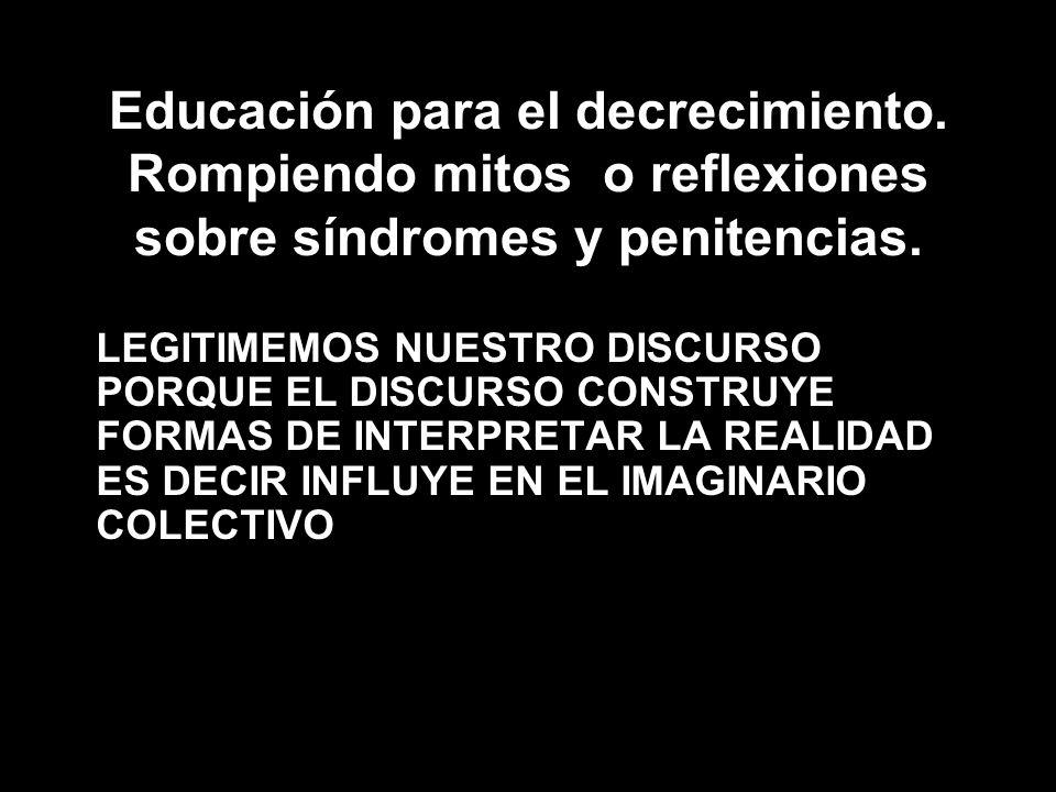 Educación para el decrecimiento. Rompiendo mitos o reflexiones sobre síndromes y penitencias. LEGITIMEMOS NUESTRO DISCURSO PORQUE EL DISCURSO CONSTRUY