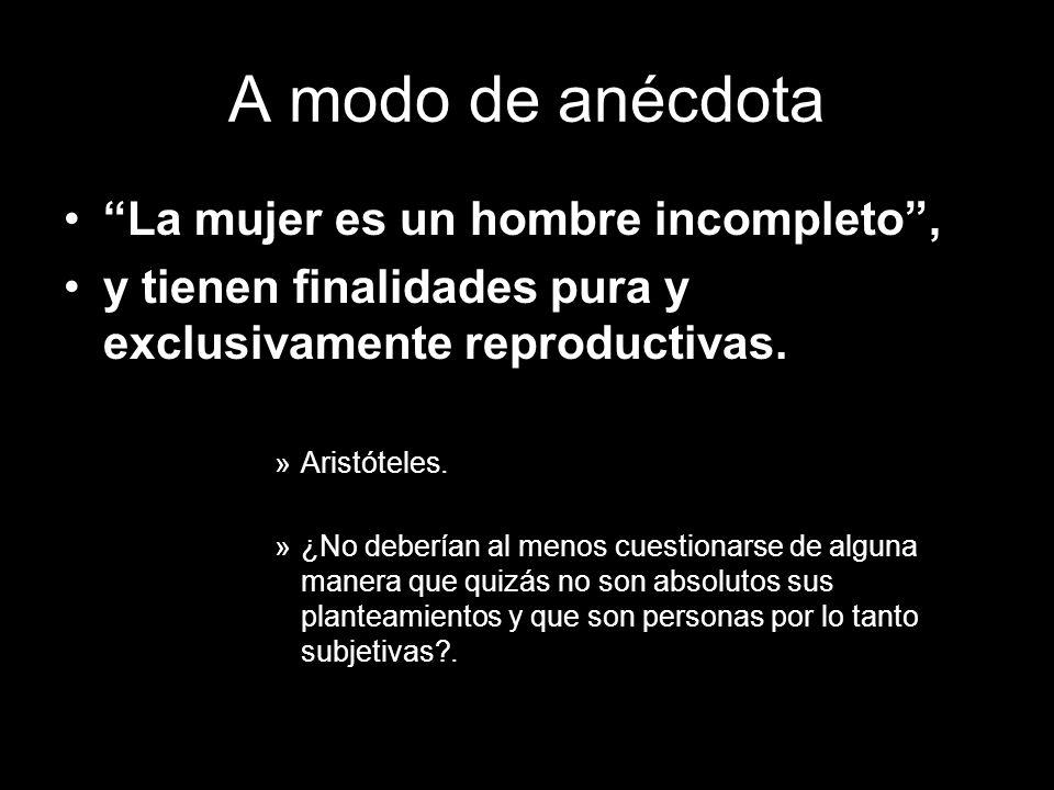 A modo de anécdota La mujer es un hombre incompleto, y tienen finalidades pura y exclusivamente reproductivas. »Aristóteles. »¿No deberían al menos cu
