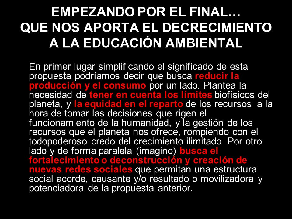 EMPEZANDO POR EL FINAL… QUE NOS APORTA EL DECRECIMIENTO A LA EDUCACIÓN AMBIENTAL En primer lugar simplificando el significado de esta propuesta podría