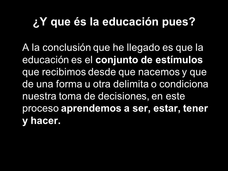 ¿Y que és la educación pues? A la conclusión que he llegado es que la educación es el conjunto de estímulos que recibimos desde que nacemos y que de u