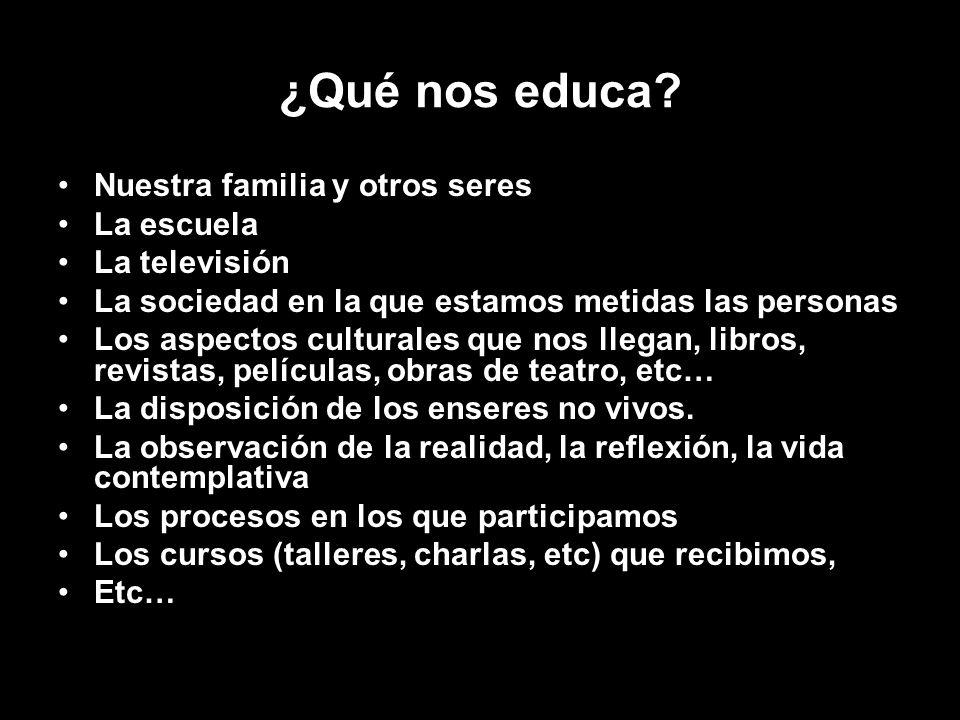 ¿Qué nos educa? Nuestra familia y otros seres La escuela La televisión La sociedad en la que estamos metidas las personas Los aspectos culturales que