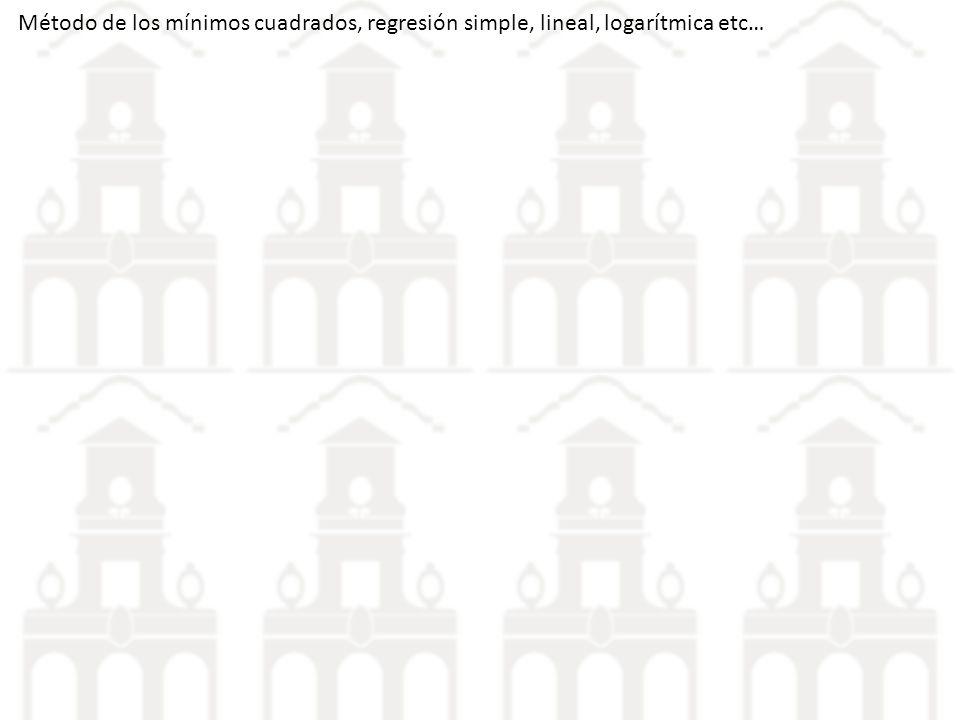 Método de los mínimos cuadrados, regresión simple, lineal, logarítmica etc…