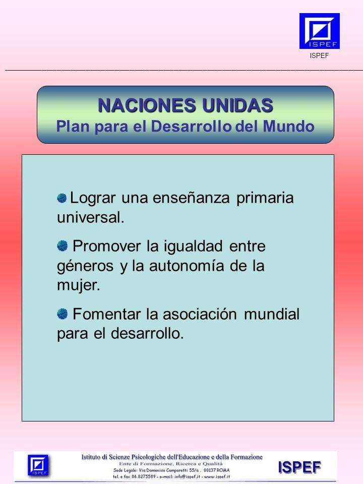 ISPEF __________________________________________________________________________ NACIONES UNIDAS Plan para el Desarrollo del Mundo Lograr una enseñanza primaria universal.