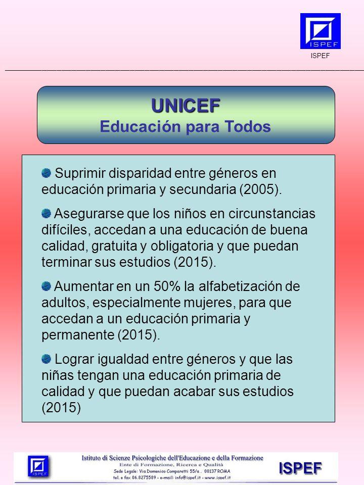 ISPEF __________________________________________________________________________ UNICEF Educación para Todos Suprimir disparidad entre géneros en educación primaria y secundaria (2005).