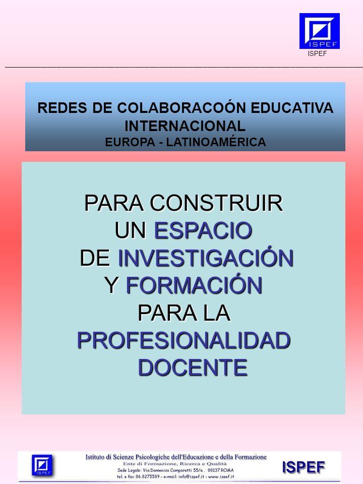 REDES DE COLABORACOÓN EDUCATIVA INTERNACIONAL EUROPA - LATINOAMÉRICA PARA CONSTRUIR UN ESPACIO DE INVESTIGACIÓN DE INVESTIGACIÓN Y FORMACIÓN PARA LA PROFESIONALIDAD DOCENTE ISPEF __________________________________________________________________________