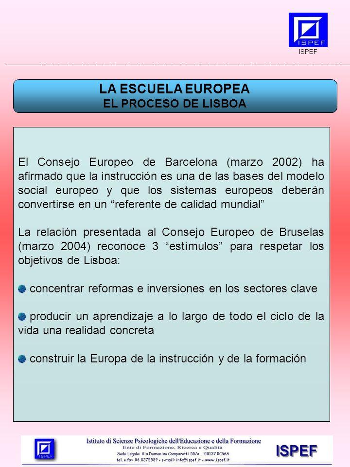 LA ESCUELA EUROPEA EL PROCESO DE LISBOA El Consejo Europeo de Barcelona (marzo 2002) ha afirmado que la instrucción es una de las bases del modelo social europeo y que los sistemas europeos deberán convertirse en un referente de calidad mundial La relación presentada al Consejo Europeo de Bruselas (marzo 2004) reconoce 3 estímulos para respetar los objetivos de Lisboa: concentrar reformas e inversiones en los sectores clave producir un aprendizaje a lo largo de todo el ciclo de la vida una realidad concreta construir la Europa de la instrucción y de la formación ISPEF __________________________________________________________________________