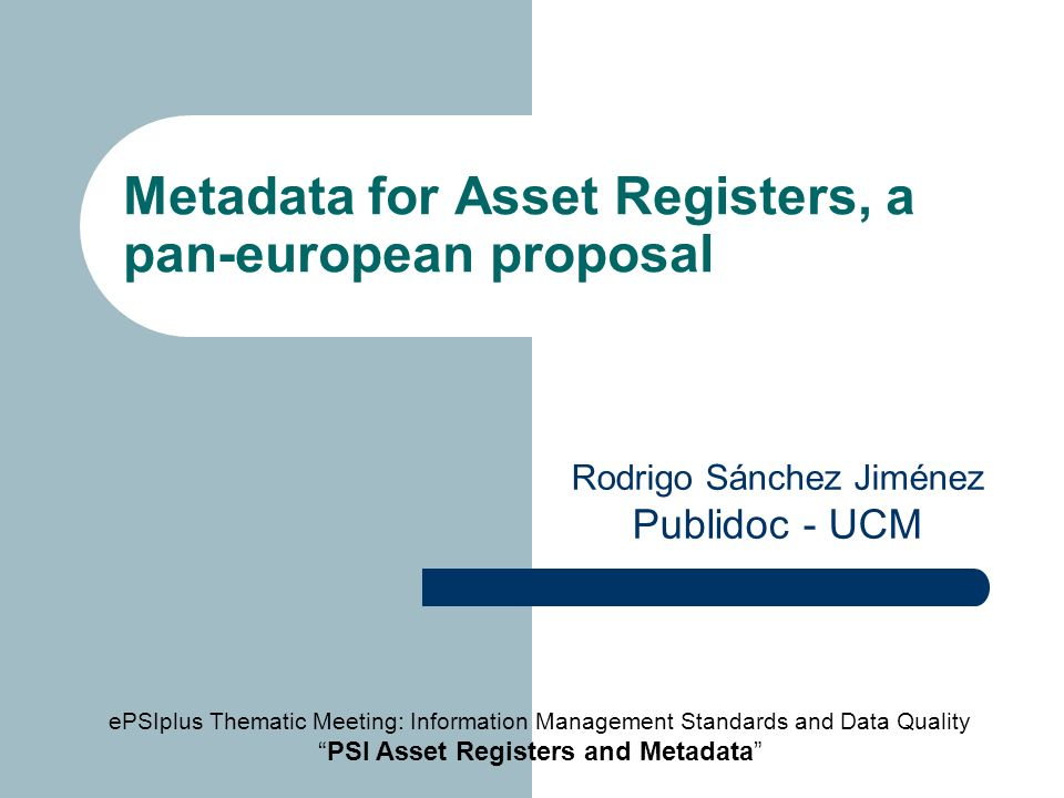 Metadata for Asset Registers, a pan-european proposal Rodrigo Sánchez Jiménez Publidoc - UCM ePSIplus Thematic Meeting: Information Management Standards and Data Quality PSI Asset Registers and Metadata