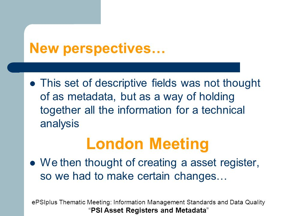 New perspectives… This set of descriptive fields was not thought of as metadata, but as a way of holding together all the information for a technical analysis London Meeting We then thought of creating a asset register, so we had to make certain changes… ePSIplus Thematic Meeting: Information Management Standards and Data Quality PSI Asset Registers and Metadata