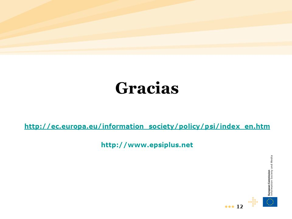 12 Gracias http://ec.europa.eu/information_society/policy/psi/index_en.htm http://www.epsiplus.net