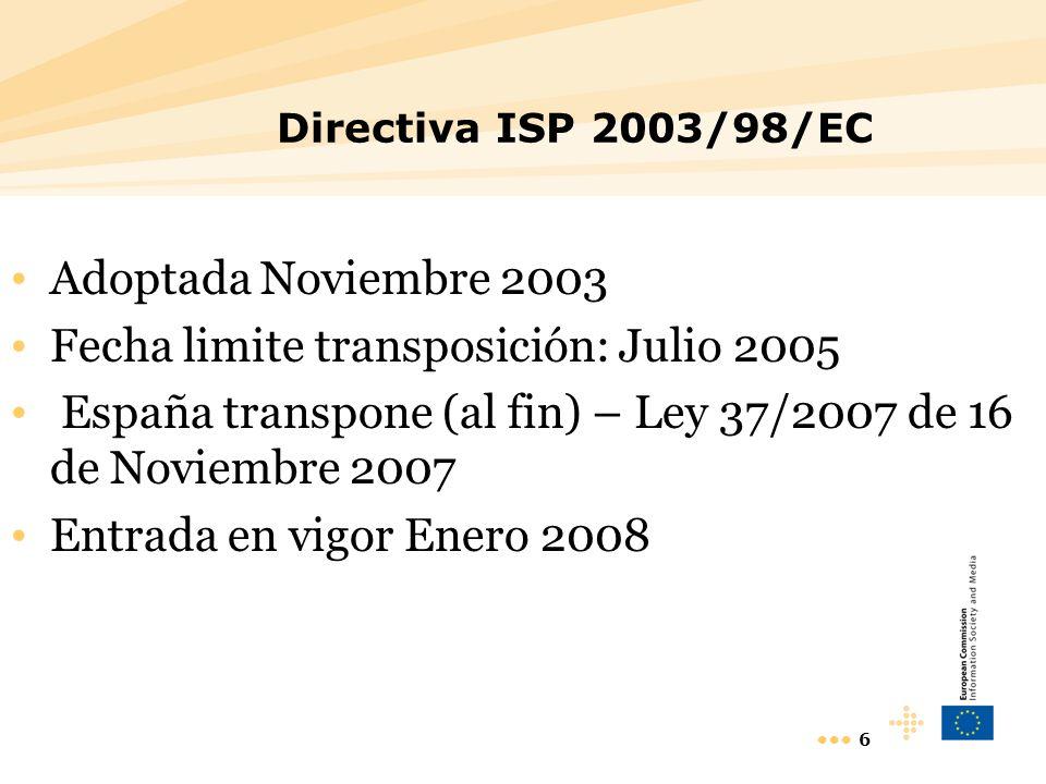 6 Directiva ISP 2003/98/EC Adoptada Noviembre 2003 Fecha limite transposición: Julio 2005 España transpone (al fin) – Ley 37/2007 de 16 de Noviembre 2007 Entrada en vigor Enero 2008