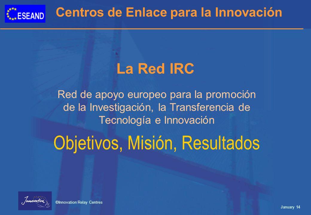 Centros de Enlace para la Innovación ©Innovation Relay Centres January 14 La Red IRC Red de apoyo europeo para la promoción de la Investigación, la Transferencia de Tecnología e Innovación Objetivos, Misión, Resultados