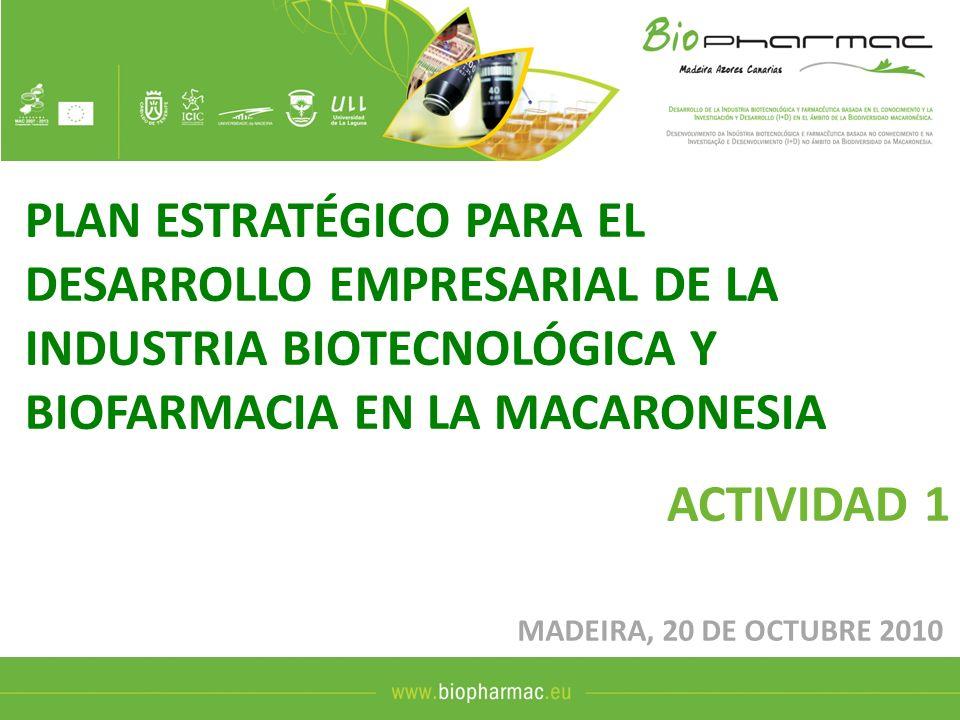 PLAN ESTRATÉGICO PARA EL DESARROLLO EMPRESARIAL DE LA INDUSTRIA BIOTECNOLÓGICA Y BIOFARMACIA EN LA MACARONESIA ACTIVIDAD 1 MADEIRA, 20 DE OCTUBRE 2010