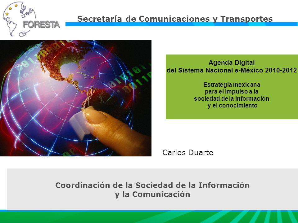 Agenda Digital del Sistema Nacional e-México 2010-2012 Estrategia mexicana para el impulso a la sociedad de la información y el conocimiento Carlos Duarte Coordinación de la Sociedad de la Información y la Comunicación Secretaría de Comunicaciones y Transportes