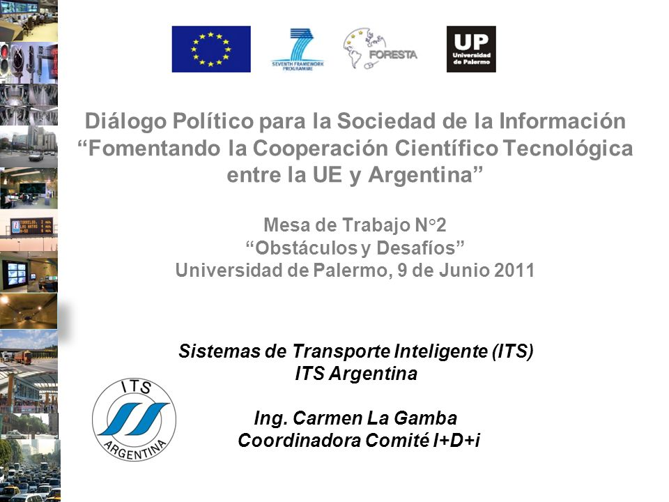 Incorporar el tema de la importancia de la cooperación internacional Confeccionar libro verde de Buenas Prácticas en distintos sectores del Transporte ITS Trabajar en la Agenda Estratégica de un Plan de Acción y Prospectiva de Transporte Inteligente hacia el 2020 Definir los lineamientos de I+D+i en la región para presentar propuestas a la UE (creación de Foro) Desafíos Argentina / Chile (en ITS) Temas tratados y aceptados en Chile (7y8 junio 2011 en Conf.