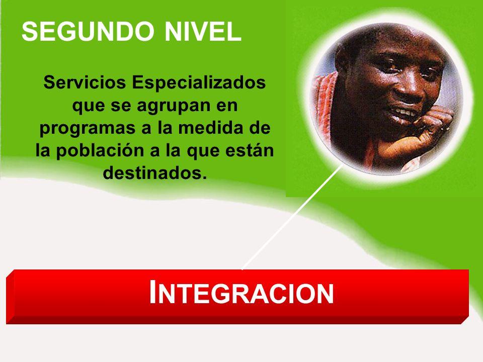 SEGUNDO NIVEL I NTEGRACION Servicios Especializados que se agrupan en programas a la medida de la población a la que están destinados.
