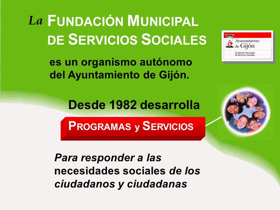La F UNDACIÓN M UNICIPAL DE S ERVICIOS S OCIALES es un organismo autónomo del Ayuntamiento de Gijón.