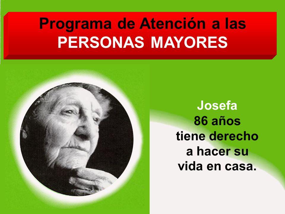 Programa de Atención a las PERSONAS MAYORES Josefa 86 años tiene derecho a hacer su vida en casa.