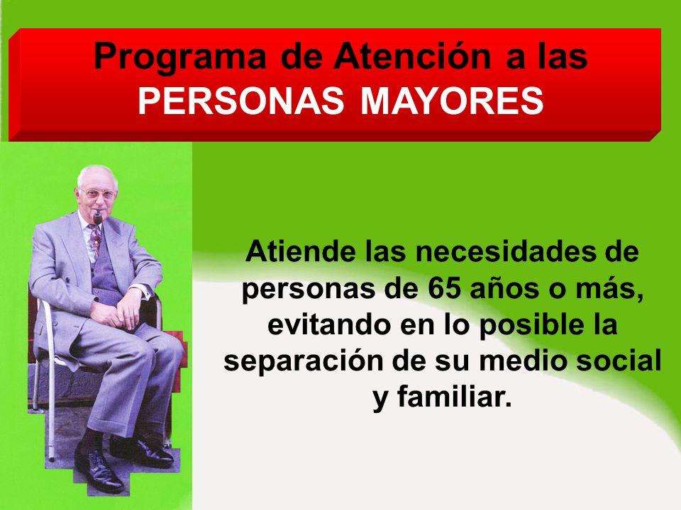 Programa de Atención a las PERSONAS MAYORES Atiende las necesidades de personas de 65 años o más, evitando en lo posible la separación de su medio social y familiar.