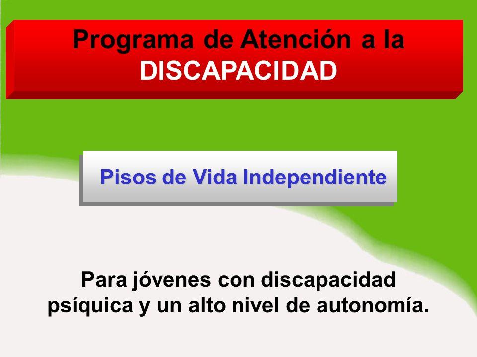 Programa de Atención a la DISCAPACIDAD Pisos de Vida Independiente Pisos de Vida Independiente Pisos de Vida Independiente Para jóvenes con discapacidad psíquica y un alto nivel de autonomía.