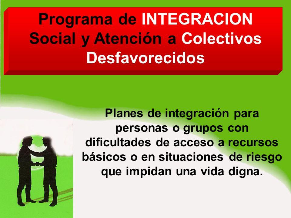 Programa de INTEGRACION Social y Atención a Colectivos Desfavorecidos Planes de integración para personas o grupos con dificultades de acceso a recursos básicos o en situaciones de riesgo que impidan una vida digna.