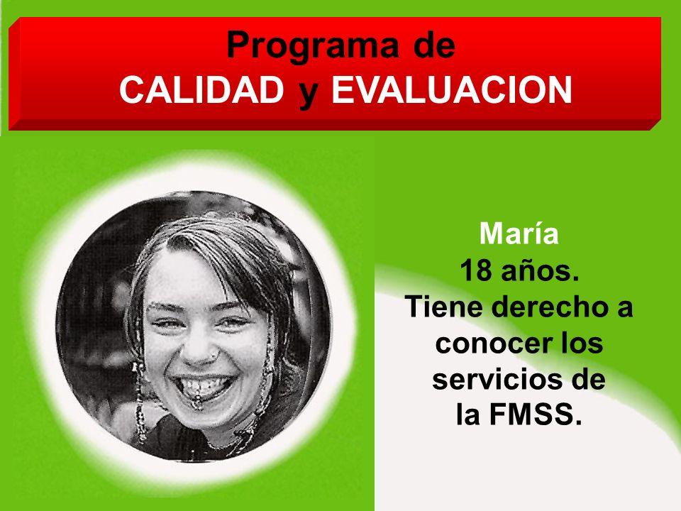 Programa de CALIDAD y EVALUACION María 18 años. Tiene derecho a conocer los servicios de la FMSS.