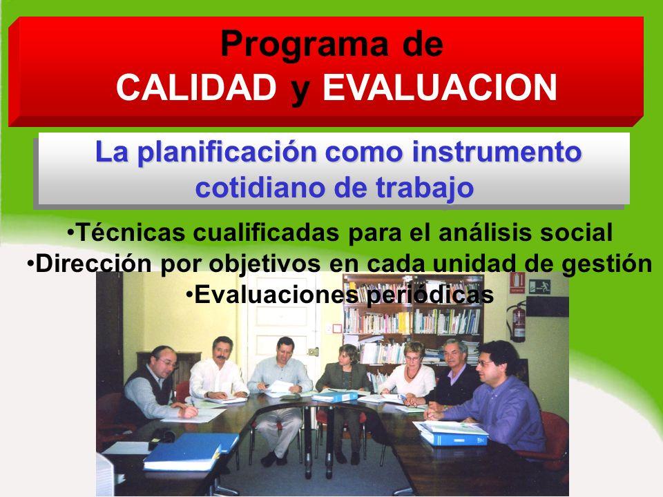 Programa de CALIDAD y EVALUACION La planificación como instrumento cotidiano de trabajo La planificación como instrumento cotidiano de trabajo La planificación como instrumento cotidiano de trabajo Técnicas cualificadas para el análisis social Dirección por objetivos en cada unidad de gestión Evaluaciones periódicas