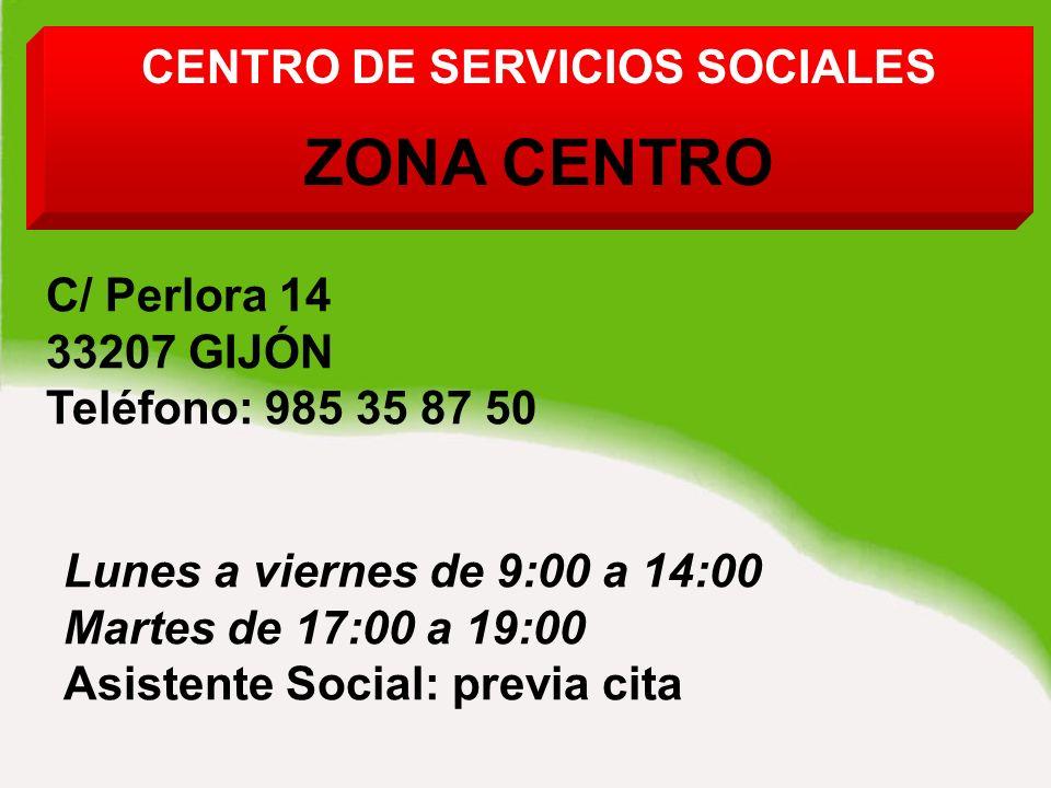 CENTRO DE SERVICIOS SOCIALES ZONA CENTRO C/ Perlora 14 33207 GIJÓN Teléfono: 985 35 87 50 Lunes a viernes de 9:00 a 14:00 Martes de 17:00 a 19:00 Asistente Social: previa cita