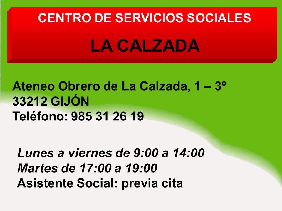 DE SERVICIOS SOCIALES LA CALZADA Ateneo Obrero de La Calzada, 1 – 3º 33212 GIJÓN Teléfono: 985 31 26 19 Lunes a viernes de 9:00 a 14:00 Martes de 17:00 a 19:00 Asistente Social: previa cita