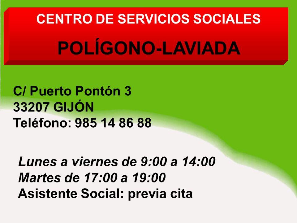 CENTRO DE SERVICIOS SOCIALES POLÍGONO-LAVIADA C/ Puerto Pontón 3 33207 GIJÓN Teléfono: 985 14 86 88 Lunes a viernes de 9:00 a 14:00 Martes de 17:00 a 19:00 Asistente Social: previa cita