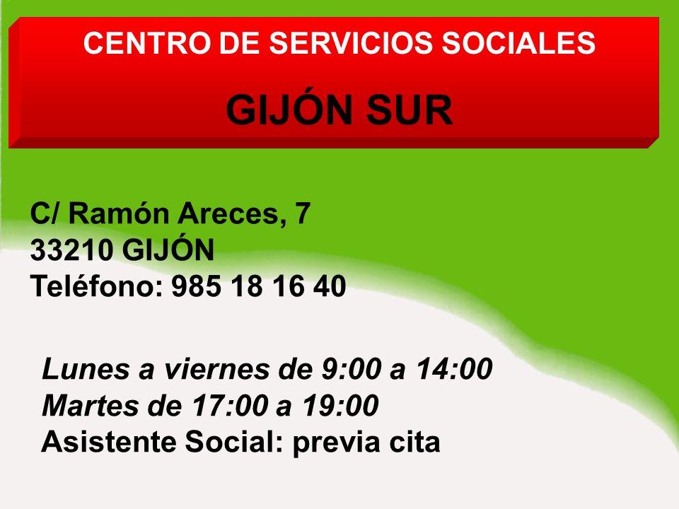 CENTRO DE SERVICIOS SOCIALES GIJÓN SUR C/ Ramón Areces, 7 33210 GIJÓN Teléfono: 985 18 16 40 Lunes a viernes de 9:00 a 14:00 Martes de 17:00 a 19:00 Asistente Social: previa cita