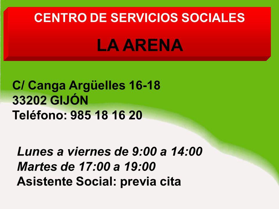 CENTRO DE SERVICIOS SOCIALES LA ARENA C/ Canga Argüelles 16-18 33202 GIJÓN Teléfono: 985 18 16 20 Lunes a viernes de 9:00 a 14:00 Martes de 17:00 a 19:00 Asistente Social: previa cita