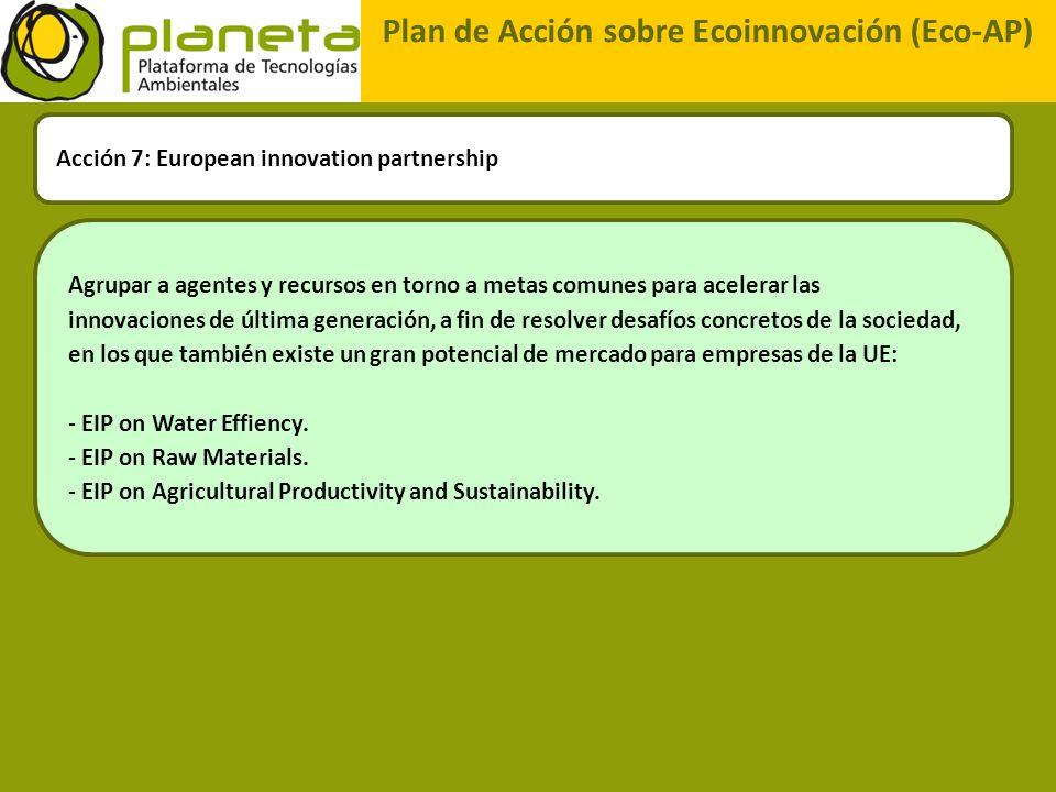 Plan de Acción sobre Ecoinnovación (Eco-AP) Acción 7: European innovation partnership Agrupar a agentes y recursos en torno a metas comunes para acele