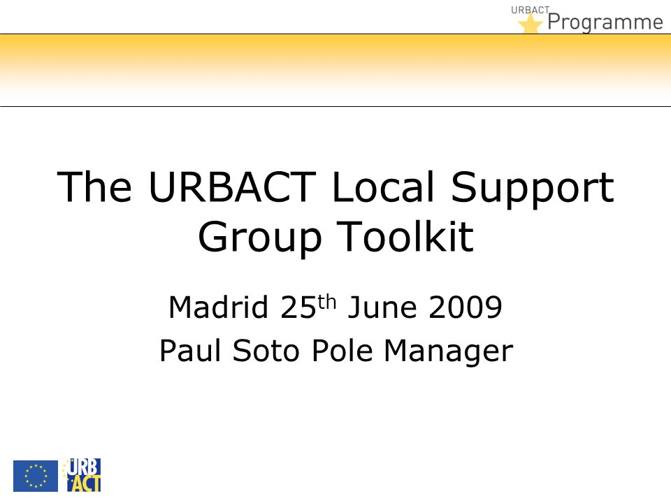 The URBACT Local Support Group Toolkit Madrid 25 th June 2009 Paul Soto Pole Manager