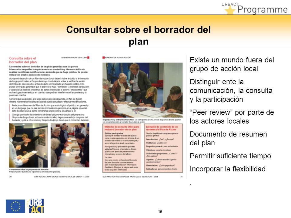 16 Consultar sobre el borrador del plan Existe un mundo fuera del grupo de acción local Distinguir ente la comunicación, la consulta y la participación Peer review por parte de los actores locales Documento de resumen del plan Permitir suficiente tiempo Incorporar la flexibilidad.