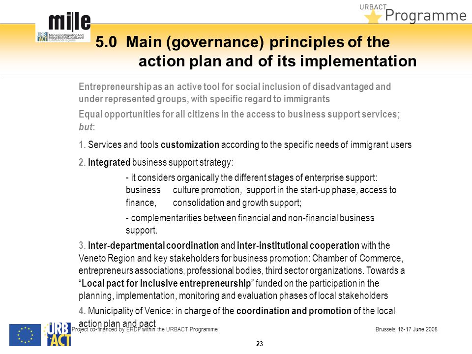 5.0 Main (governance) principles of the action plan and of its implementation Project co-financed by ERDF within the URBACT Programme Brussels June 2008 Entrepreneurship as an active tool for social inclusion of disadvantaged and under represented groups, with specific regard to immigrants Equal opportunities for all citizens in the access to business support services; but : 1.