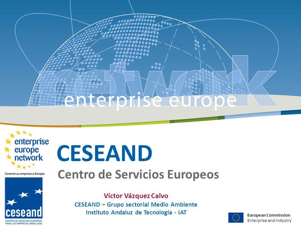 CESEAND Centro de Servicios Europeos European Commission Enterprise and Industry Víctor Vázquez Calvo CESEAND – Grupo sectorial Medio Ambiente Instituto Andaluz de Tecnología - IAT