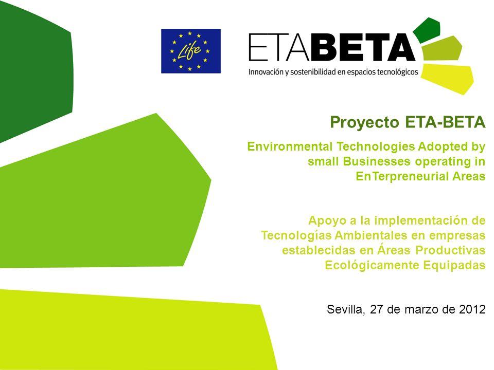 Proyecto ETA-BETA Environmental Technologies Adopted by small Businesses operating in EnTerpreneurial Areas Apoyo a la implementación de Tecnologías Ambientales en empresas establecidas en Áreas Productivas Ecológicamente Equipadas Sevilla, 27 de marzo de 2012