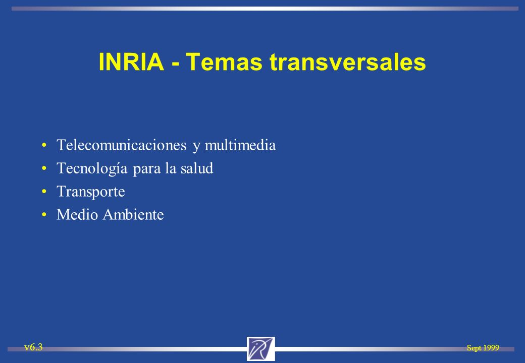 Sept 1999 v6.3 INRIA - Temas transversales Telecomunicaciones y multimedia Tecnología para la salud Transporte Medio Ambiente